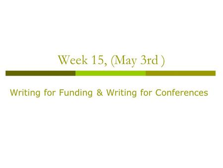 Week 15, (May 3rd ) Writing for Funding & Writing for Conferences.
