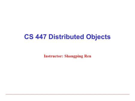 CS 447 Distributed Objects Instructor: Shangping Ren.