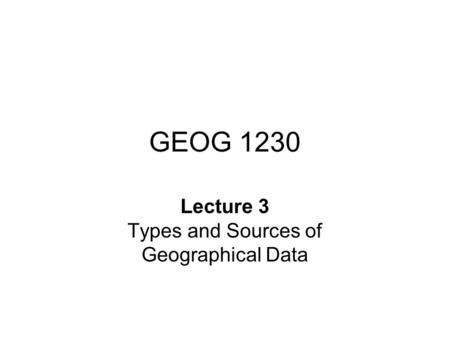 GEOG 1230 Lecture 3 Types and Sources of Geographical Data.