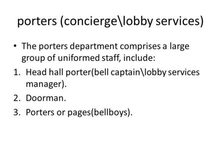 Porters (concierge\lobby services) The porters department comprises a large group of uniformed staff, include: 1.Head hall porter(bell captain\lobby services.