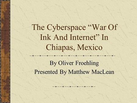 "The Cyberspace ""War Of Ink And Internet"" In Chiapas, Mexico By Oliver Froehling Presented By Matthew MacLean."
