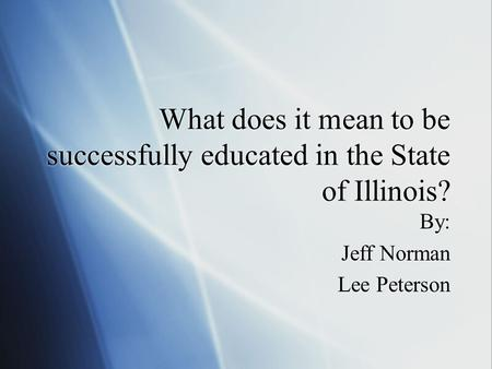 What does it mean to be successfully educated in the State of Illinois? By: Jeff Norman Lee Peterson By: Jeff Norman Lee Peterson.