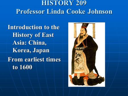 HISTORY 209 Professor Linda Cooke Johnson Introduction to the History of East Asia: China, Korea, Japan From earliest times to 1600.
