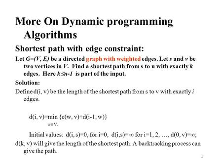 1 More On Dynamic programming Algorithms Shortest path with edge constraint: Let G=(V, E) be a directed graph with weighted edges. Let s and v be two vertices.