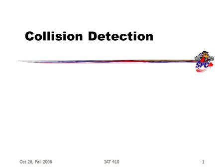 Oct 26, Fall 2006IAT 4101 Collision Detection. Oct 26, Fall 2006IAT 4102 Collision Detection  Essential for many games –Shooting –Kicking, punching,