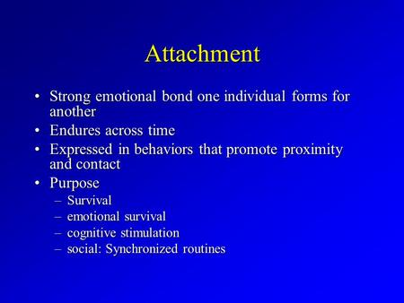 Attachment Strong emotional bond one individual forms for anotherStrong emotional bond one individual forms for another Endures across timeEndures across.