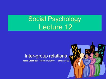 Social Psychology Lecture 12 Inter-group relations Jane Clarbour Room: PS/B007 email: jc129.