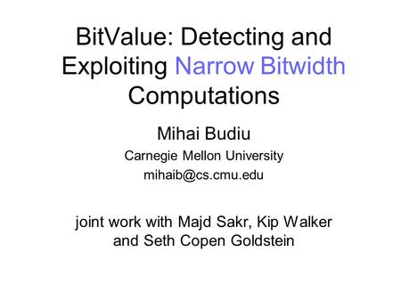 BitValue: Detecting and Exploiting Narrow Bitwidth Computations Mihai Budiu Carnegie Mellon University joint work with Majd Sakr, Kip.