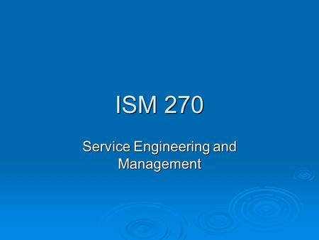 ISM 270 Service Engineering and Management. ISM 270: Service Engineering and Management  Focus on Operations Decisions in the Service Industry  Open.