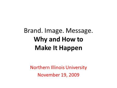 Brand. Image. Message. Why and How to Make It Happen Northern Illinois University November 19, 2009.