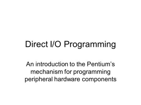 Direct I/O Programming An introduction to the Pentium's mechanism for programming peripheral hardware components.