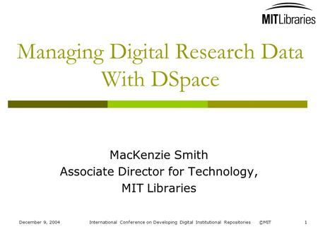 December 9, 2004International Conference on Developing Digital Institutional Repositories ©MIT1 Managing Digital Research Data With DSpace MacKenzie Smith.