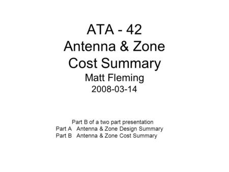 ATA - 42 Antenna & Zone Cost Summary Matt Fleming 2008-03-14 Part B of a two part presentation Part A Antenna & Zone Design Summary Part B Antenna & Zone.