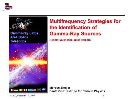 SLAC, October 7 th 2004 1 Multifrequency Strategies for the Identification of Gamma-Ray Sources Reshmi Mukherjee, Jules Halpern Marcus Ziegler Santa Cruz.