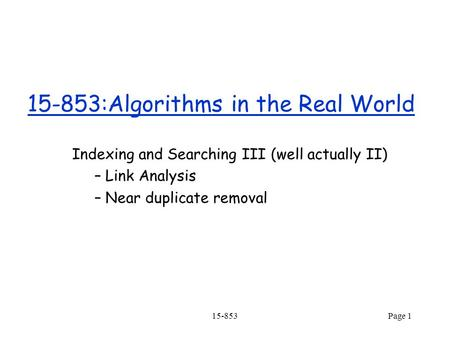 15-853Page 1 15-853:Algorithms in the Real World Indexing and Searching III (well actually II) – Link Analysis – Near duplicate removal.