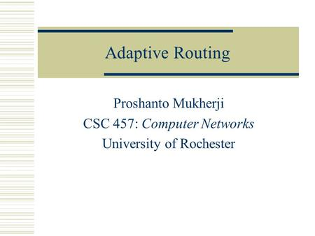 Adaptive Routing Proshanto Mukherji CSC 457: Computer Networks University of Rochester.