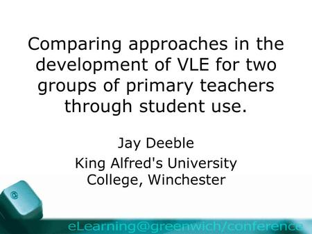 Comparing approaches in the development of VLE for two groups of primary teachers through student use. Jay Deeble King Alfred's University College, Winchester.