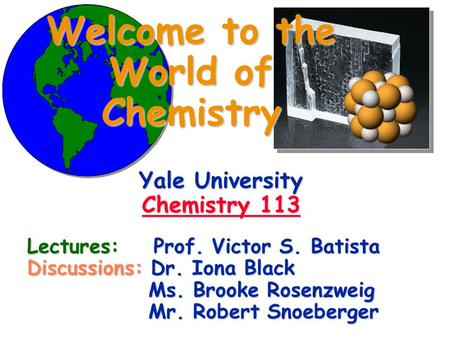 Welcome to the World of Chemistry Yale University Chemistry 113 Chemistry 113 Chemistry 113 Lectures: Prof. Victor S. Batista Discussions: Dr. Iona Black.