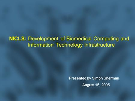 NICLS: Development of Biomedical Computing and Information Technology Infrastructure Presented by Simon Sherman August 15, 2005.