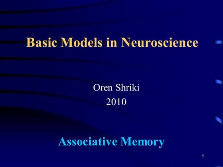 Basic Models in Neuroscience Oren Shriki 2010 Associative Memory 1.