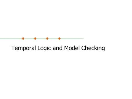 Temporal Logic and Model Checking. Reactive Systems We often classify systems into two types: Transformational: functions from inputs available at the.