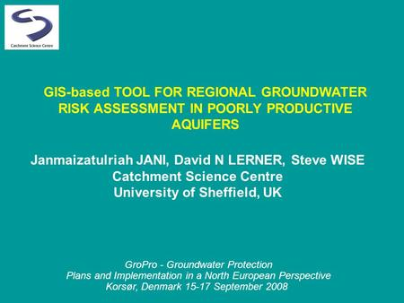GIS-based TOOL FOR REGIONAL GROUNDWATER RISK ASSESSMENT IN POORLY PRODUCTIVE AQUIFERS Janmaizatulriah JANI, David N LERNER, Steve WISE Catchment Science.