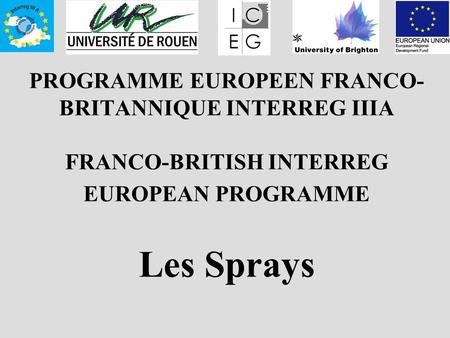 PROGRAMME EUROPEEN FRANCO- BRITANNIQUE INTERREG IIIA FRANCO-BRITISH INTERREG EUROPEAN PROGRAMME Les Sprays.