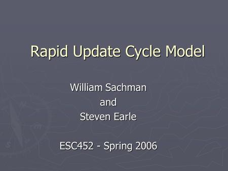 Rapid Update Cycle Model William Sachman and Steven Earle ESC452 - Spring 2006.