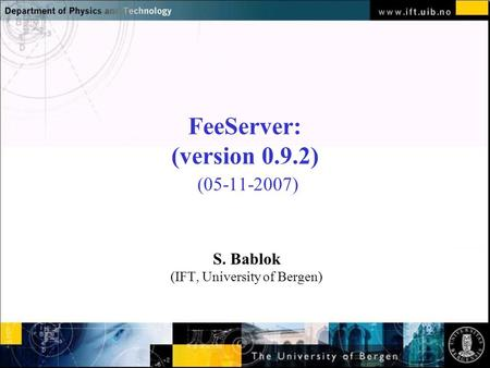 Normal text - click to edit FeeServer: (version 0.9.2) (05-11-2007) S. Bablok (IFT, University of Bergen)