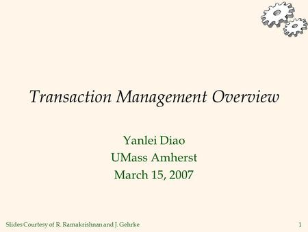 1 Transaction Management Overview Yanlei Diao UMass Amherst March 15, 2007 Slides Courtesy of R. Ramakrishnan and J. Gehrke.