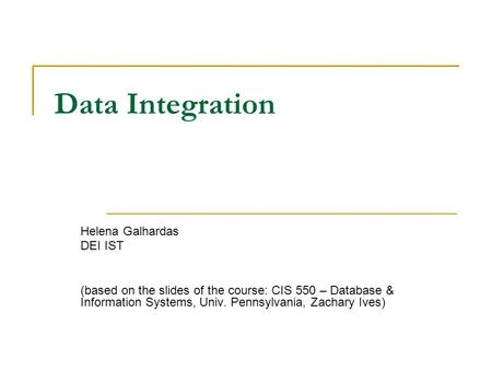 Data Integration Helena Galhardas DEI IST (based on the slides of the course: CIS 550 – Database & Information Systems, Univ. Pennsylvania, Zachary Ives)