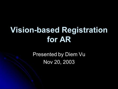 Vision-based Registration for AR Presented by Diem Vu Nov 20, 2003.