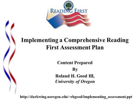 Implementing a Comprehensive Reading First Assessment Plan Content Prepared By Roland H. Good III, University of Oregon