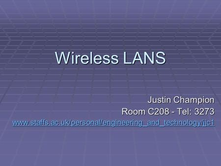 Wireless LANS Justin Champion Room C208 - Tel: 3273 www.staffs.ac.uk/personal/engineering_and_technology/jjc1.
