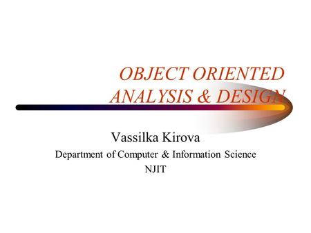 OBJECT ORIENTED ANALYSIS & DESIGN Vassilka Kirova Department of Computer & Information Science NJIT.