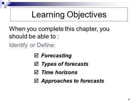 1 Learning Objectives When you complete this chapter, you should be able to : Identify or Define:  Forecasting  Types of forecasts  Time horizons 