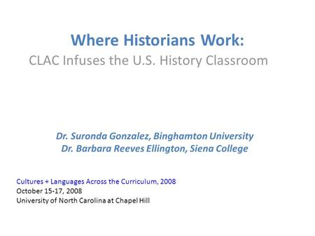 Where Historians Work: CLAC Infuses the U.S. History Classroom Dr. Suronda Gonzalez, Binghamton University Dr. Barbara Reeves Ellington, Siena College.