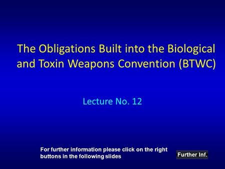 The Obligations Built into the Biological and Toxin Weapons Convention (BTWC) Lecture No. 12 Further Inf. For further information please click on the right.