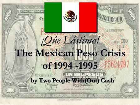 By Two People With(Out) Cash. The Beginnings of the Crisis The Mexican Peso Crisis began in 1994. The Mexican Peso Crisis began in 1994. In happened,