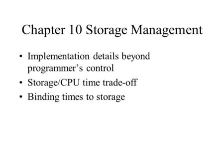 Chapter 10 Storage Management Implementation details beyond programmer's control Storage/CPU time trade-off Binding times to storage.