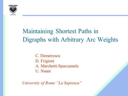 "Maintaining Shortest Paths in Digraphs with Arbitrary Arc Weights University of Rome ""La Sapienza"" C. Demetrescu D. Frigioni A. Marchetti-Spaccamela U."