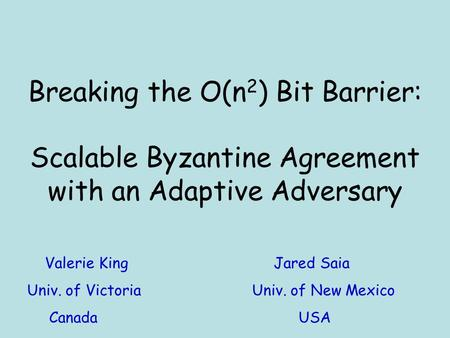 Breaking the O(n 2 ) Bit Barrier: Scalable Byzantine Agreement with an Adaptive Adversary Valerie King Jared Saia Univ. of VictoriaUniv. of New Mexico.