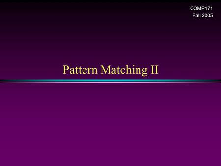 Pattern Matching II COMP171 Fall 2005. Pattern matching 2 A Finite Automaton Approach * A directed graph that allows self-loop. * Each vertex denotes.