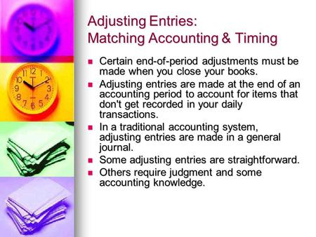 Adjusting Entries: Matching Accounting & Timing Certain end-of-period adjustments must be made when you close your books. Certain end-of-period adjustments.