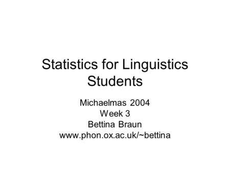 Statistics for Linguistics Students Michaelmas 2004 Week 3 Bettina Braun www.phon.ox.ac.uk/~bettina.