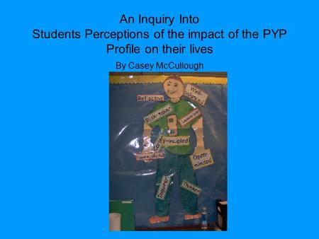 An Inquiry Into Students Perceptions of the impact of the PYP Profile on their lives By Casey McCullough.