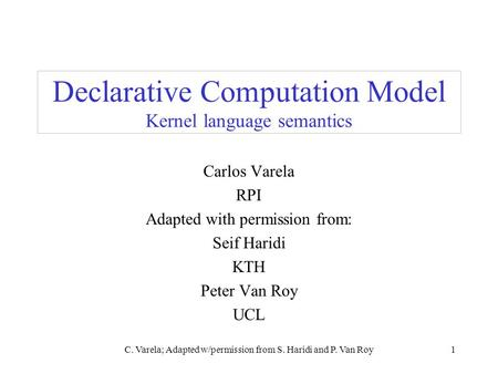C. Varela; Adapted w/permission from S. Haridi and P. Van Roy1 Declarative Computation Model Kernel language semantics Carlos Varela RPI Adapted with permission.