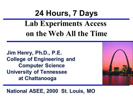 24 Hours, 7 Days Lab Experiments Access on the Web All the Time Jim Henry, Ph.D., P.E. College of Engineering and Computer Science University of Tennessee.