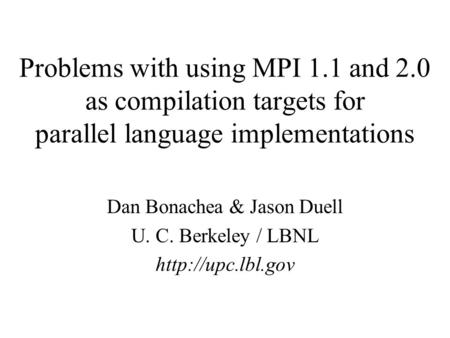 Problems with using MPI 1.1 and 2.0 as compilation targets for parallel language implementations Dan Bonachea & Jason Duell U. C. Berkeley / LBNL
