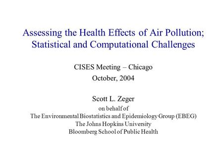 Assessing the Health Effects of Air Pollution; Statistical and Computational Challenges Scott L. Zeger on behalf of The Environmental Biostatistics and.